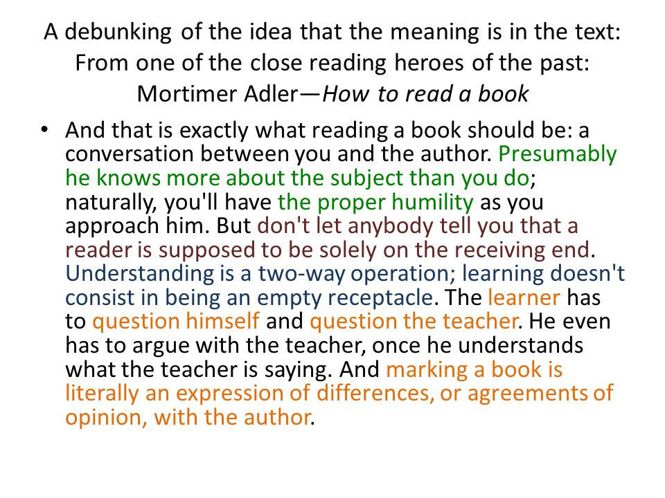 A debunking of the idea that the meaning is in the text: From one of the close reading heroes of the past: Mortimer Adler—How to read a book And that is exactly what reading a book should be: a conversation between you and the author.