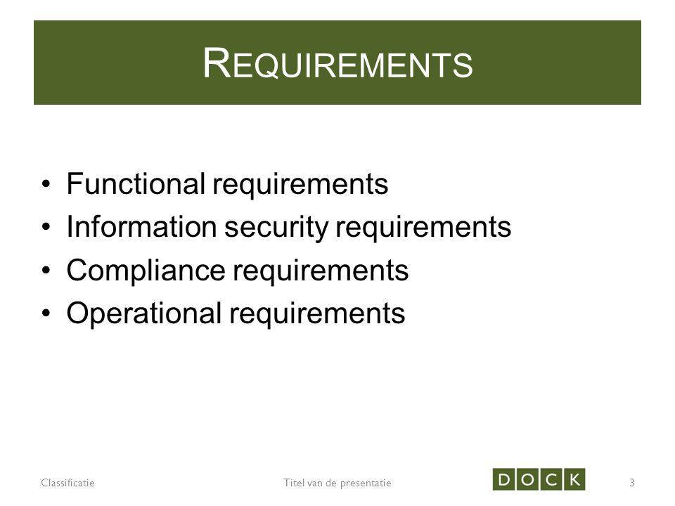 R EQUIREMENTS Functional requirements Information security requirements Compliance requirements Operational requirements ClassificatieTitel van de presentatie3