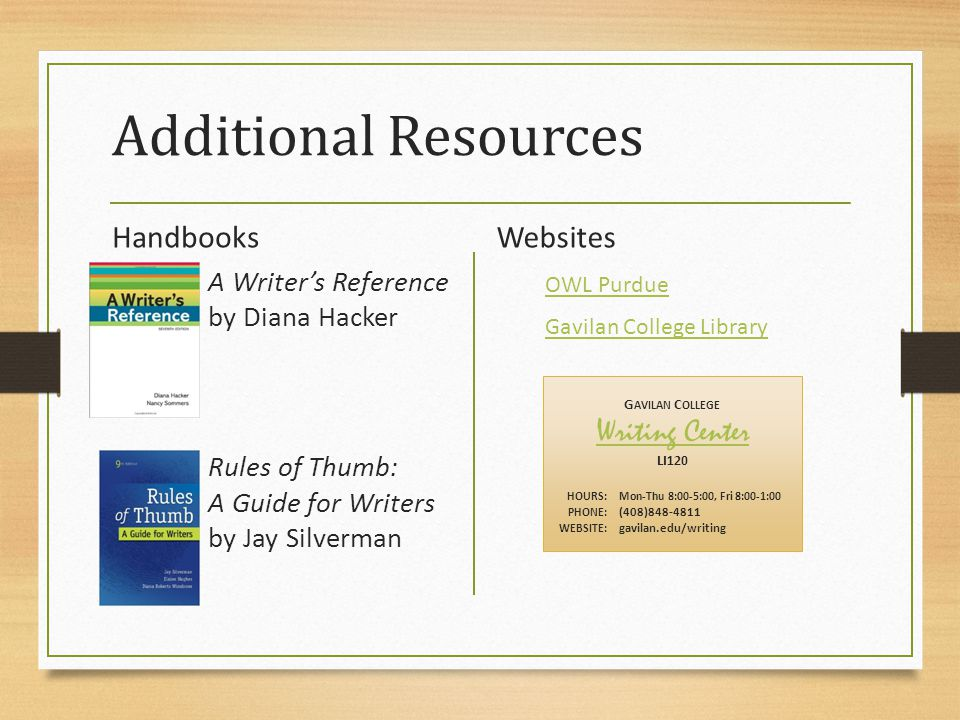 Additional Resources Handbooks A Writer's Reference by Diana Hacker Rules of Thumb: A Guide for Writers by Jay Silverman Websites OWL Purdue Gavilan College Library G AVILAN C OLLEGE Writing Center LI120 HOURS:Mon-Thu 8:00-5:00, Fri 8:00-1:00 PHONE: (408)848-4811 WEBSITE: gavilan.edu/writing