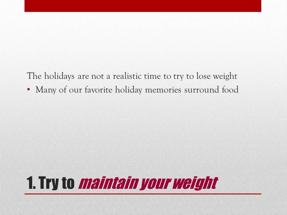 1. Try to maintain your weight The holidays are not a realistic time to try to lose weight Many of our favorite holiday memories surround food