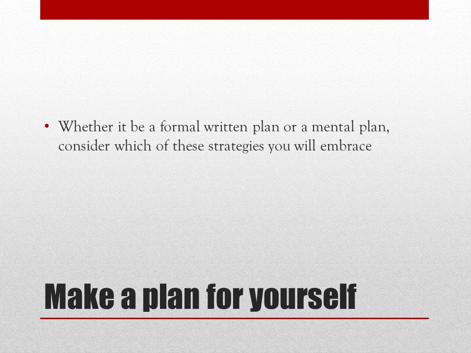 Make a plan for yourself Whether it be a formal written plan or a mental plan, consider which of these strategies you will embrace