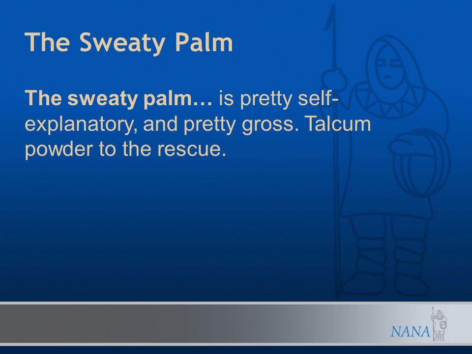 The Sweaty Palm The sweaty palm… is pretty self- explanatory, and pretty gross. Talcum powder to the rescue.