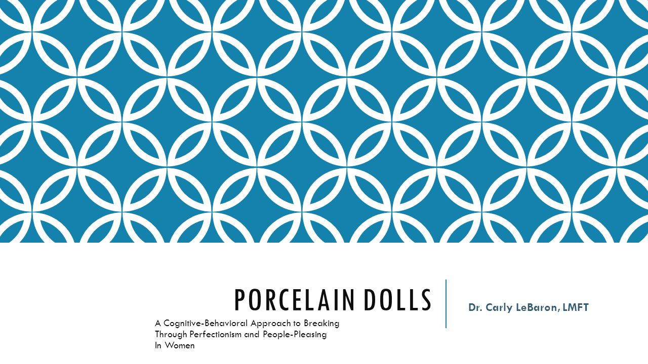PORCELAIN DOLLS A Cognitive-Behavioral Approach to Breaking Through Perfectionism and People-Pleasing In Women Dr. Carly LeBaron, LMFT