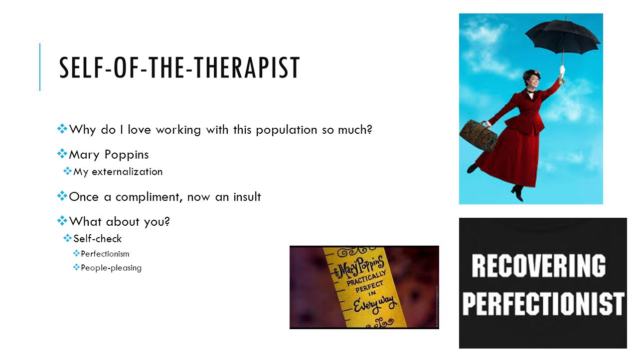 SELF-OF-THE-THERAPIST  Why do I love working with this population so much?  Mary Poppins  My externalization  Once a compliment, now an insult  W