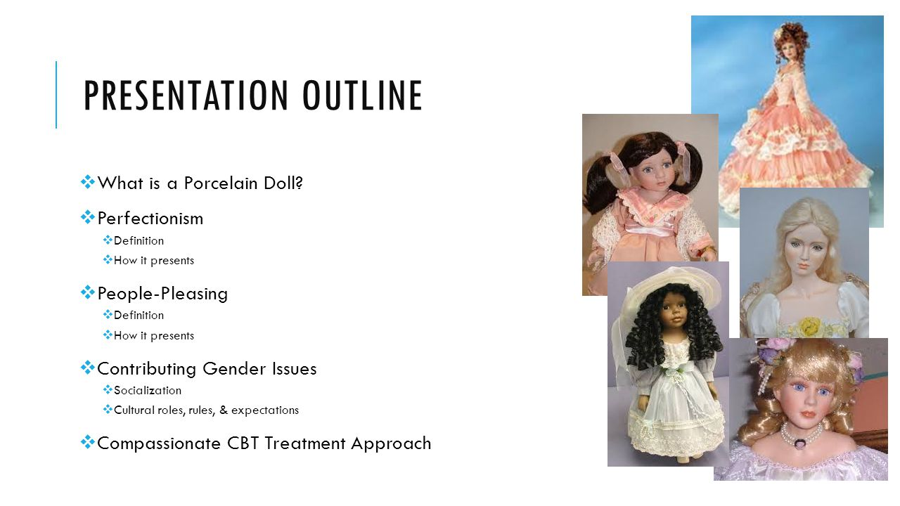 PRESENTATION OUTLINE  What is a Porcelain Doll?  Perfectionism  Definition  How it presents  People-Pleasing  Definition  How it presents  Con