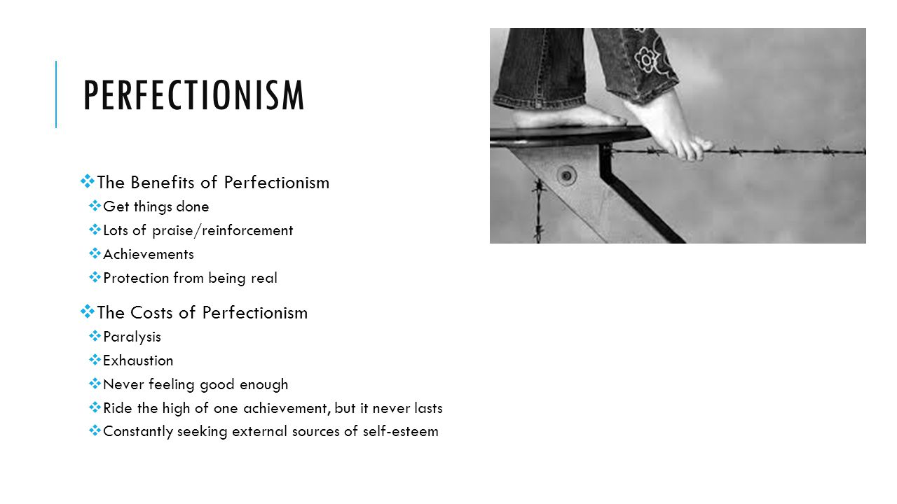 PERFECTIONISM  The Benefits of Perfectionism  Get things done  Lots of praise/reinforcement  Achievements  Protection from being real  The Costs