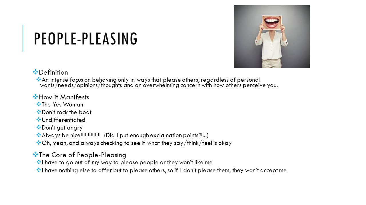 PEOPLE-PLEASING  Definition  An intense focus on behaving only in ways that please others, regardless of personal wants/needs/opinions/thoughts and