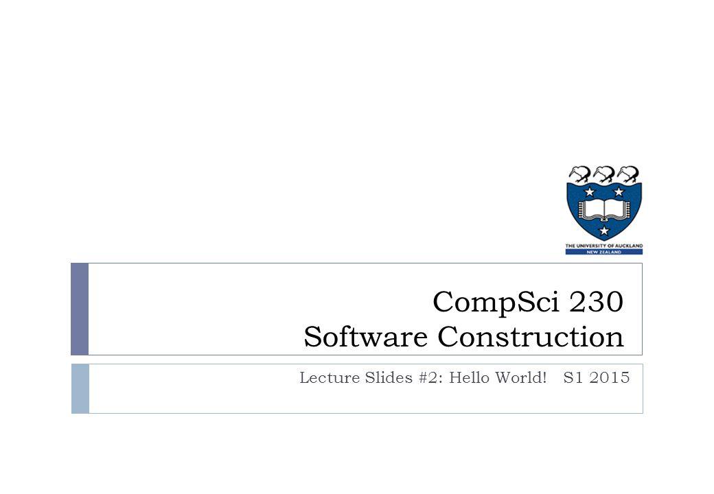 CompSci 230 Software Construction Lecture Slides #2: Hello World!S1 2015