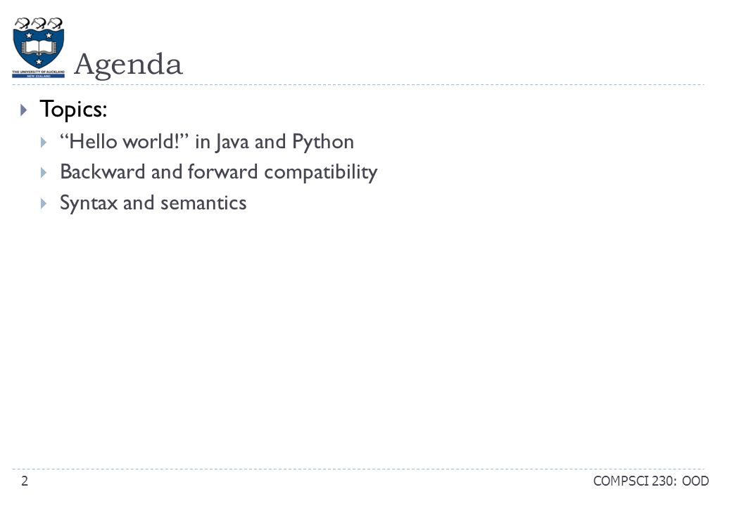 Agenda COMPSCI 230: OOD2  Topics:  Hello world! in Java and Python  Backward and forward compatibility  Syntax and semantics