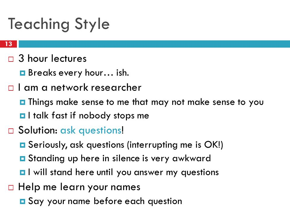 Teaching Style 13  3 hour lectures  Breaks every hour… ish.