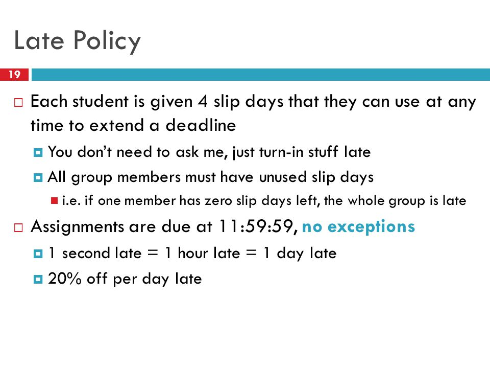 Late Policy 19  Each student is given 4 slip days that they can use at any time to extend a deadline  You don't need to ask me, just turn-in stuff late  All group members must have unused slip days i.e.