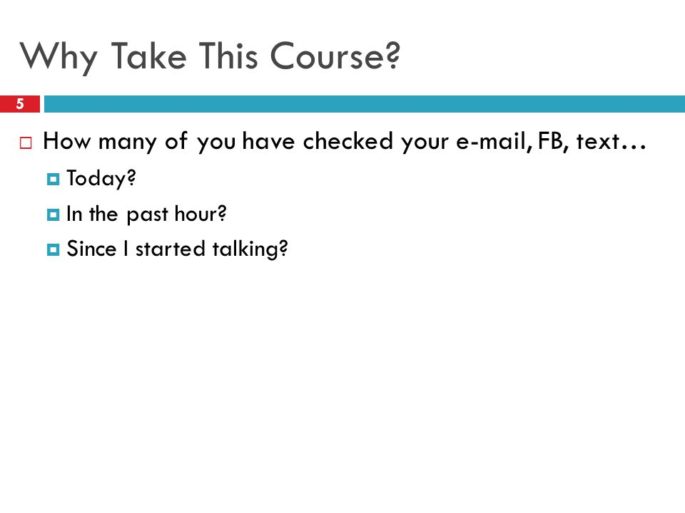 Why Take This Course. 5  How many of you have checked your e-mail, FB, text…  Today.