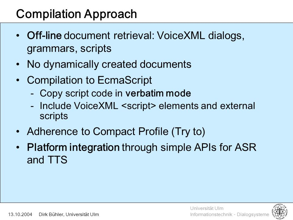 Universität Ulm Informationstechnik - Dialogsysteme Dirk Bühler, Universität Ulm13.10.2004 Compilation Approach Off-line document retrieval: VoiceXML dialogs, grammars, scripts No dynamically created documents Compilation to EcmaScript -Copy script code in verbatim mode -Include VoiceXML elements and external scripts Adherence to Compact Profile (Try to) Platform integration through simple APIs for ASR and TTS
