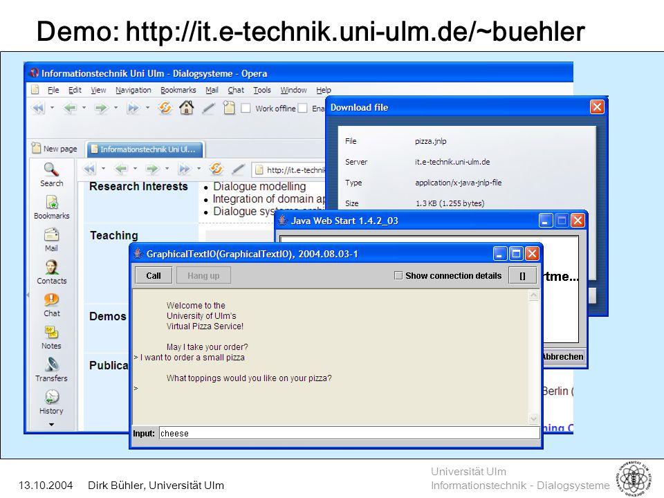 Universität Ulm Informationstechnik - Dialogsysteme Dirk Bühler, Universität Ulm13.10.2004 Experiment 2: VoiceXML goes PocketPC Compilation to EcmaScript Inclusion in HTML ( Embedding ) Viewing with Pocket Internet Explorer  VoiceXML interpretation on PocketPC  EcmaScript interpretation (without Java)