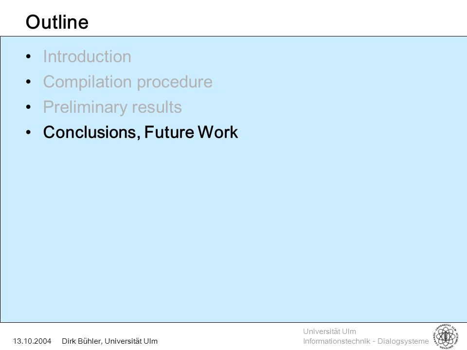 Universität Ulm Informationstechnik - Dialogsysteme Dirk Bühler, Universität Ulm13.10.2004 Outline Introduction Compilation procedure Preliminary results Conclusions, Future Work