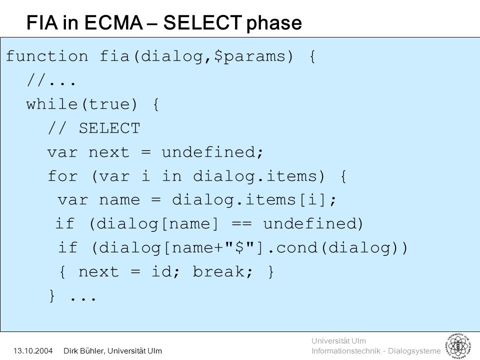 Universität Ulm Informationstechnik - Dialogsysteme Dirk Bühler, Universität Ulm13.10.2004 FIA in ECMA – SELECT phase function fia(dialog,$params) { //...