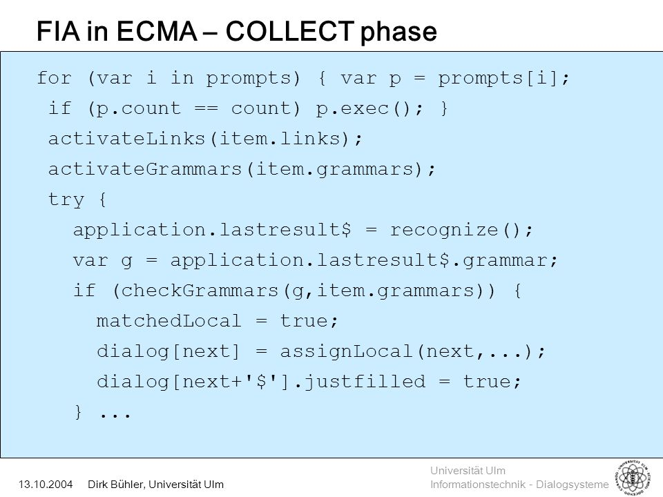 Universität Ulm Informationstechnik - Dialogsysteme Dirk Bühler, Universität Ulm13.10.2004 FIA in ECMA – COLLECT phase for (var i in prompts) { var p = prompts[i]; if (p.count == count) p.exec(); } activateLinks(item.links); activateGrammars(item.grammars); try { application.lastresult$ = recognize(); var g = application.lastresult$.grammar; if (checkGrammars(g,item.grammars)) { matchedLocal = true; dialog[next] = assignLocal(next,...); dialog[next+ $ ].justfilled = true; }...