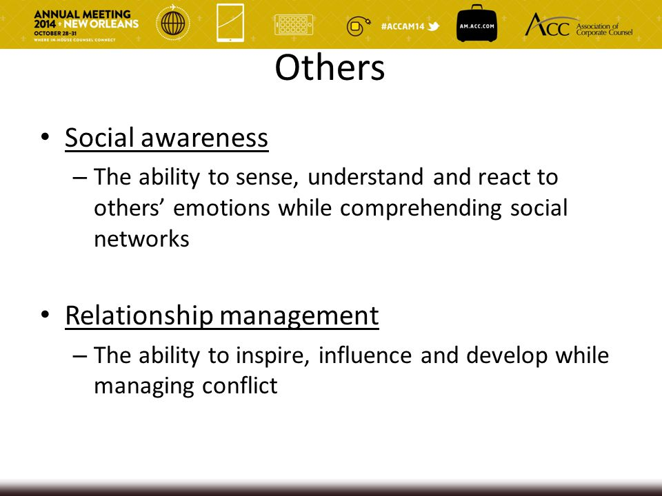 Others Social awareness – The ability to sense, understand and react to others' emotions while comprehending social networks Relationship management –