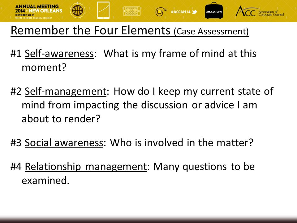 Remember the Four Elements (Case Assessment) #1 Self-awareness: What is my frame of mind at this moment? #2 Self-management: How do I keep my current