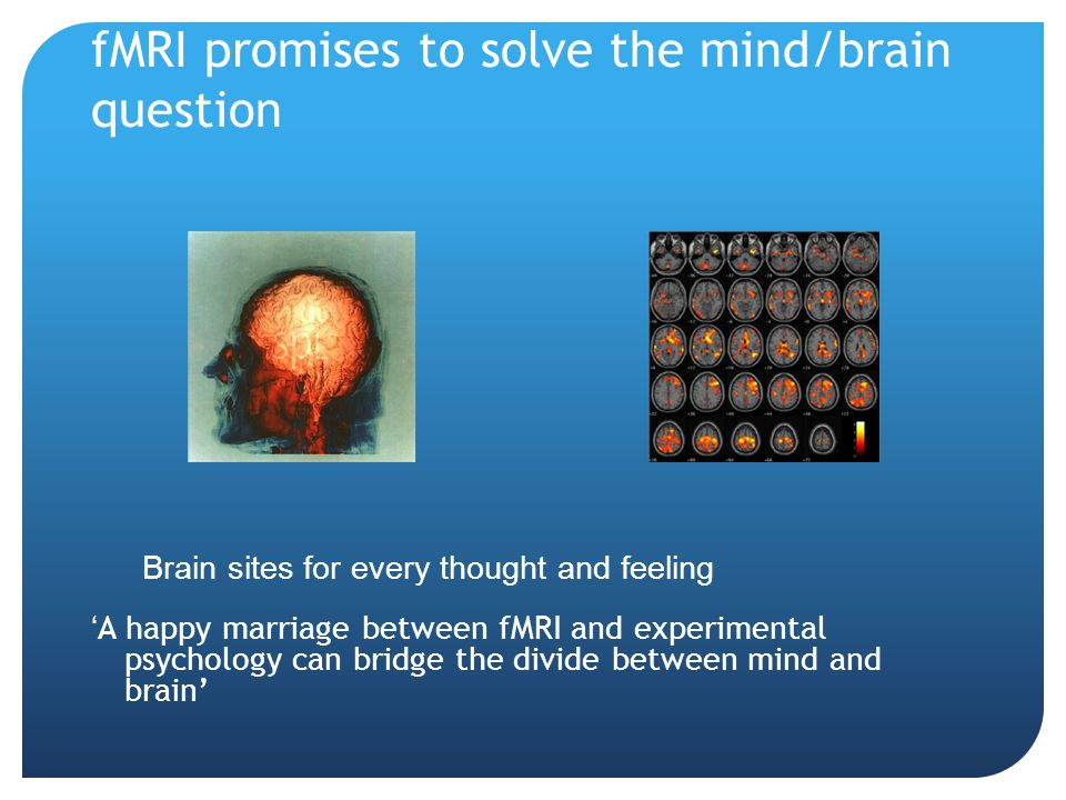 fMRI promises to solve the mind/brain question Brain sites for every thought and feeling ' A happy marriage between fMRI and experimental psychology c