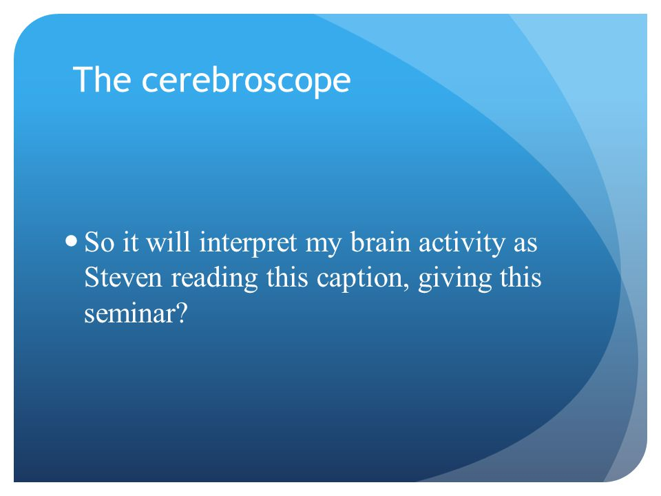 The cerebroscope So it will interpret my brain activity as Steven reading this caption, giving this seminar?