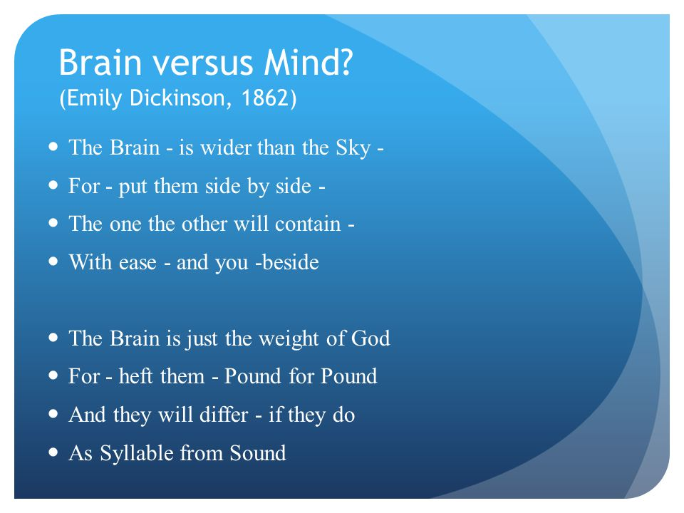 Brain versus Mind? (Emily Dickinson, 1862) The Brain - is wider than the Sky - For - put them side by side - The one the other will contain - With eas