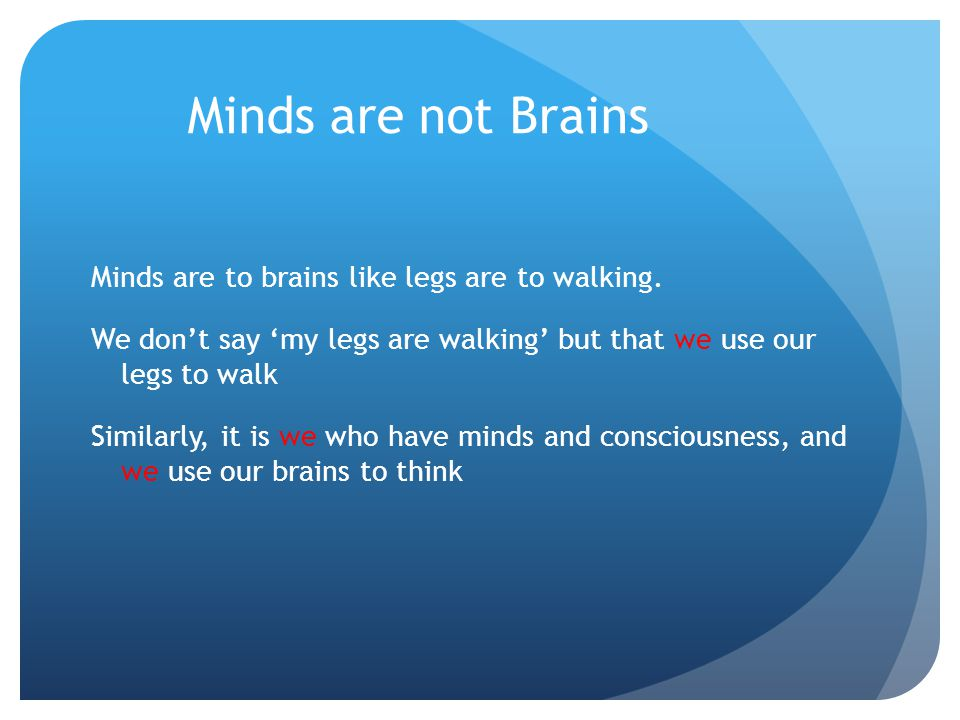Minds are not Brains Minds are to brains like legs are to walking. We don't say 'my legs are walking' but that we use our legs to walk Similarly, it i
