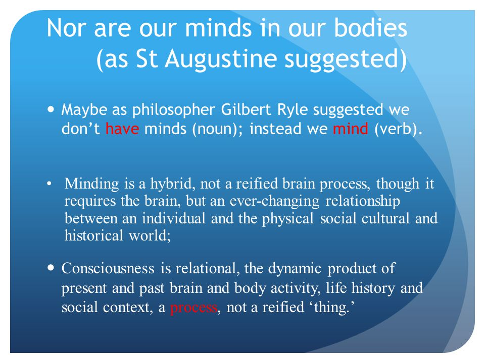 Nor are our minds in our bodies (as St Augustine suggested) Maybe as philosopher Gilbert Ryle suggested we don't have minds (noun); instead we mind (v