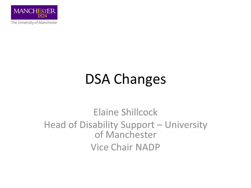 DSA Changes Elaine Shillcock Head of Disability Support – University of Manchester Vice Chair NADP