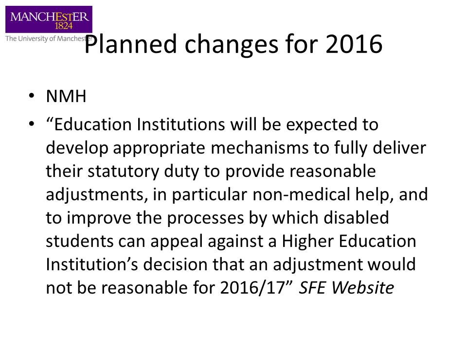 Planned changes for 2016 NMH Education Institutions will be expected to develop appropriate mechanisms to fully deliver their statutory duty to provide reasonable adjustments, in particular non-medical help, and to improve the processes by which disabled students can appeal against a Higher Education Institution's decision that an adjustment would not be reasonable for 2016/17 SFE Website