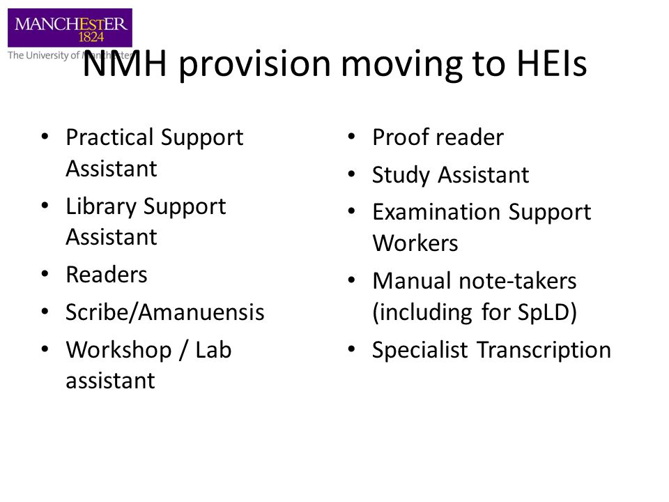 NMH provision moving to HEIs Practical Support Assistant Library Support Assistant Readers Scribe/Amanuensis Workshop / Lab assistant Proof reader Study Assistant Examination Support Workers Manual note-takers (including for SpLD) Specialist Transcription