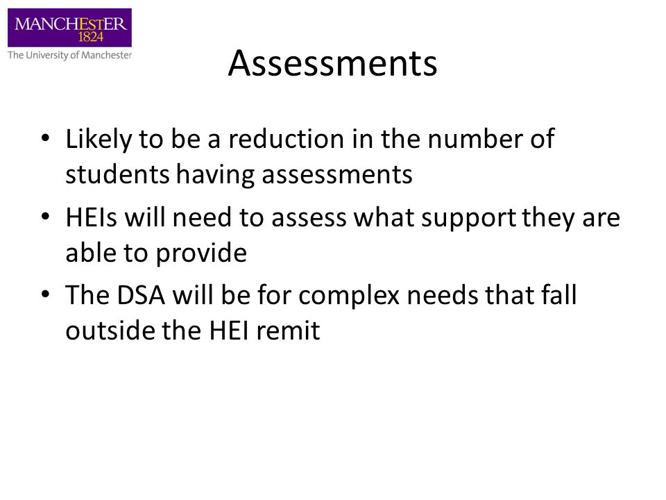 Assessments Likely to be a reduction in the number of students having assessments HEIs will need to assess what support they are able to provide The DSA will be for complex needs that fall outside the HEI remit