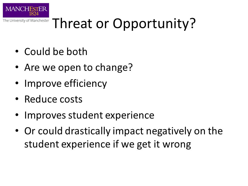 Threat or Opportunity? Could be both Are we open to change? Improve efficiency Reduce costs Improves student experience Or could drastically impact ne