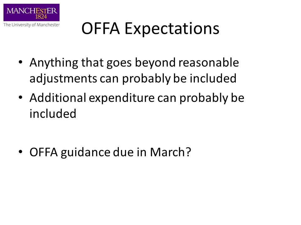 OFFA Expectations Anything that goes beyond reasonable adjustments can probably be included Additional expenditure can probably be included OFFA guidance due in March