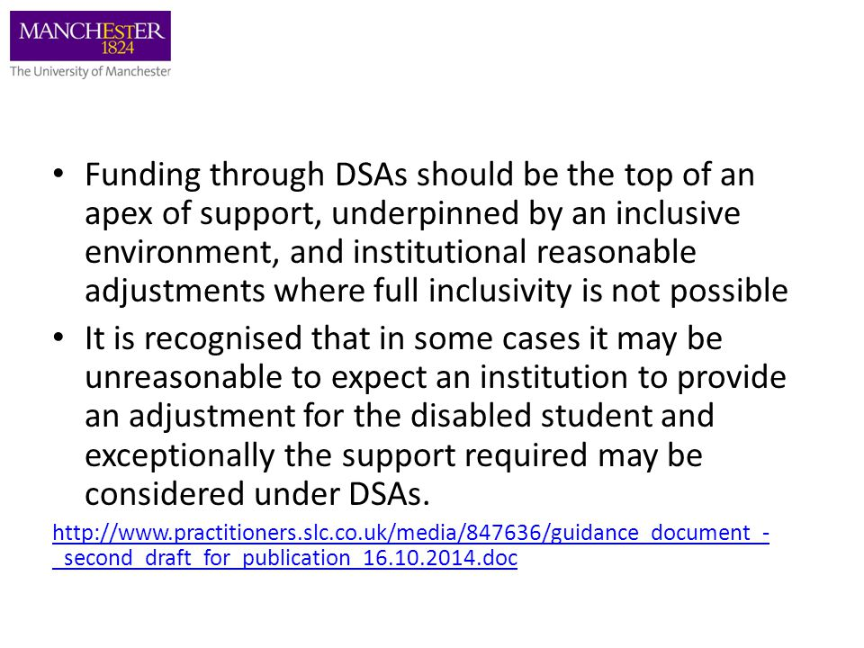 Funding through DSAs should be the top of an apex of support, underpinned by an inclusive environment, and institutional reasonable adjustments where full inclusivity is not possible It is recognised that in some cases it may be unreasonable to expect an institution to provide an adjustment for the disabled student and exceptionally the support required may be considered under DSAs.