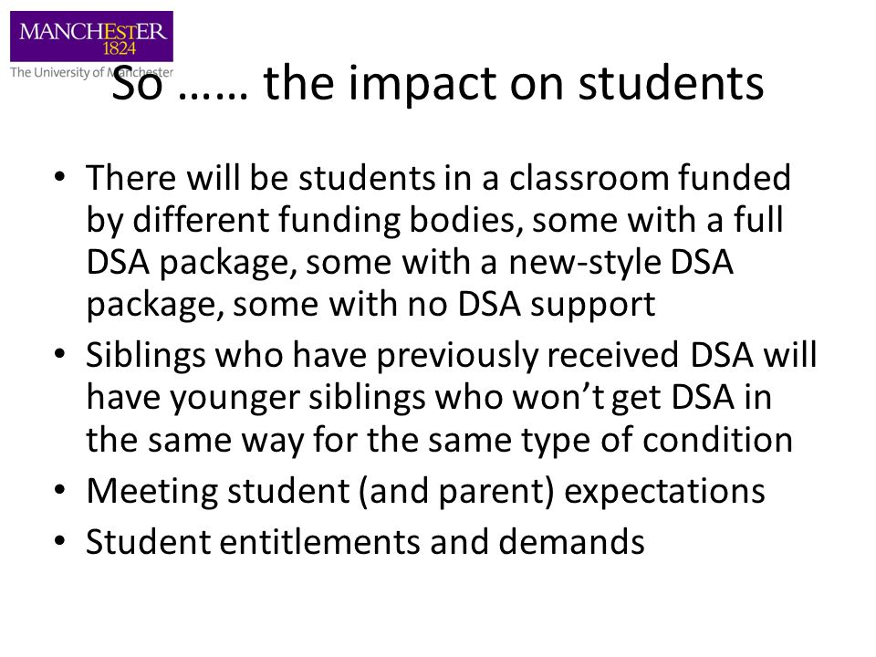 So …… the impact on students There will be students in a classroom funded by different funding bodies, some with a full DSA package, some with a new-s