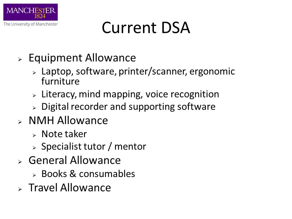 Current DSA  Equipment Allowance  Laptop, software, printer/scanner, ergonomic furniture  Literacy, mind mapping, voice recognition  Digital recor