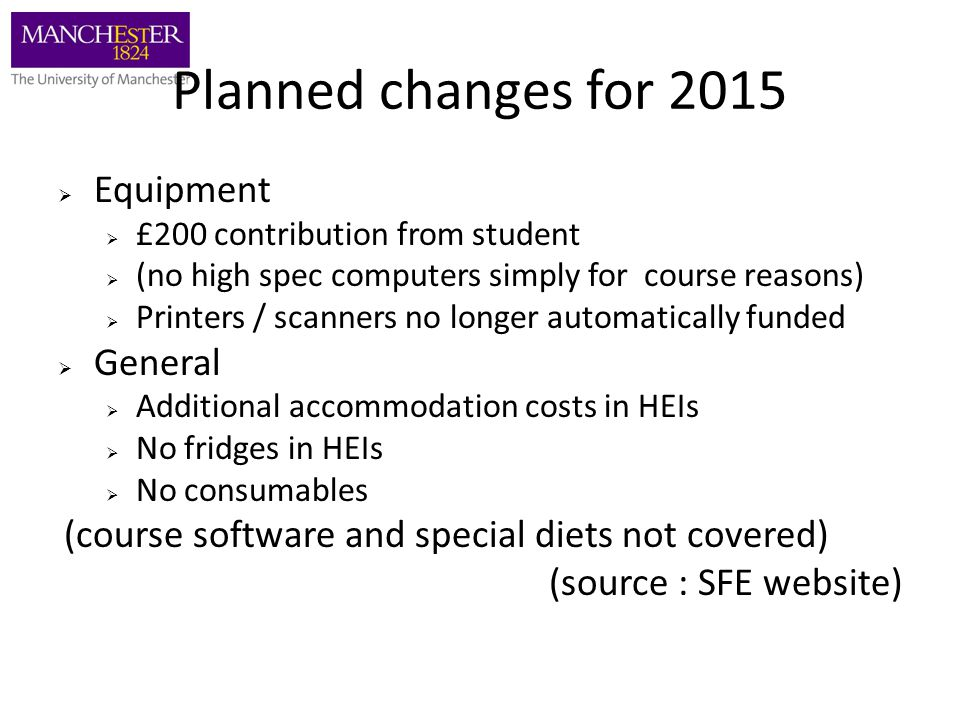 Planned changes for 2015  Equipment  £200 contribution from student  (no high spec computers simply for course reasons)  Printers / scanners no longer automatically funded  General  Additional accommodation costs in HEIs  No fridges in HEIs  No consumables (course software and special diets not covered) (source : SFE website)