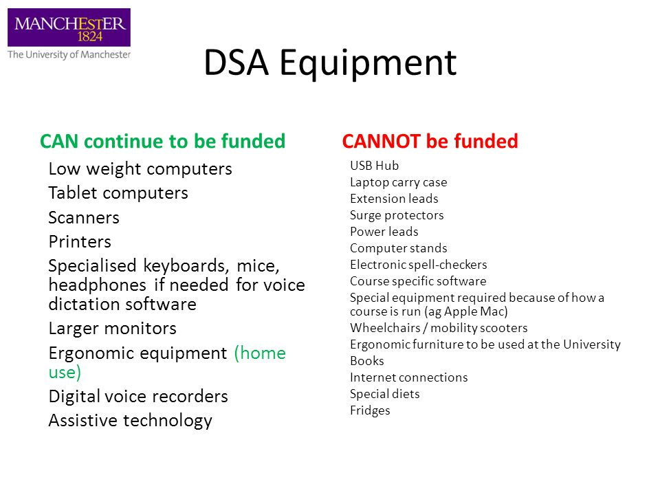 DSA Equipment CAN continue to be funded Low weight computers Tablet computers Scanners Printers Specialised keyboards, mice, headphones if needed for voice dictation software Larger monitors Ergonomic equipment (home use) Digital voice recorders Assistive technology CANNOT be funded USB Hub Laptop carry case Extension leads Surge protectors Power leads Computer stands Electronic spell-checkers Course specific software Special equipment required because of how a course is run (ag Apple Mac) Wheelchairs / mobility scooters Ergonomic furniture to be used at the University Books Internet connections Special diets Fridges