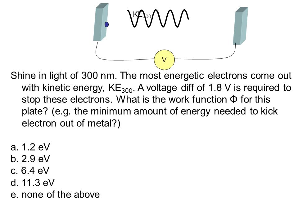 Shine in light of 300 nm. The most energetic electrons come out with kinetic energy, KE 300. A voltage diff of 1.8 V is required to stop these electro