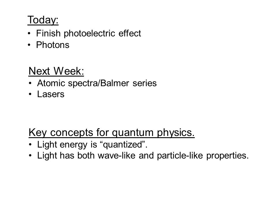 "Today: Finish photoelectric effect Photons Key concepts for quantum physics. Light energy is ""quantized"". Light has both wave-like and particle-like p"