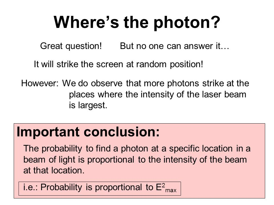 Where's the photon? Great question!But no one can answer it… It will strike the screen at random position! However: We do observe that more photons st