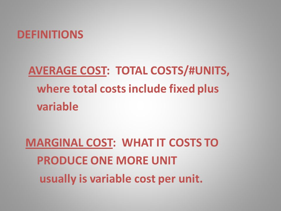 DEFINITIONS AVERAGE COST: TOTAL COSTS/#UNITS, where total costs include fixed plus variable MARGINAL COST: WHAT IT COSTS TO PRODUCE ONE MORE UNIT usua