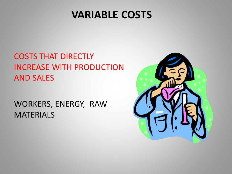 VARIABLE COSTS COSTS THAT DIRECTLY INCREASE WITH PRODUCTION AND SALES WORKERS, ENERGY, RAW MATERIALS