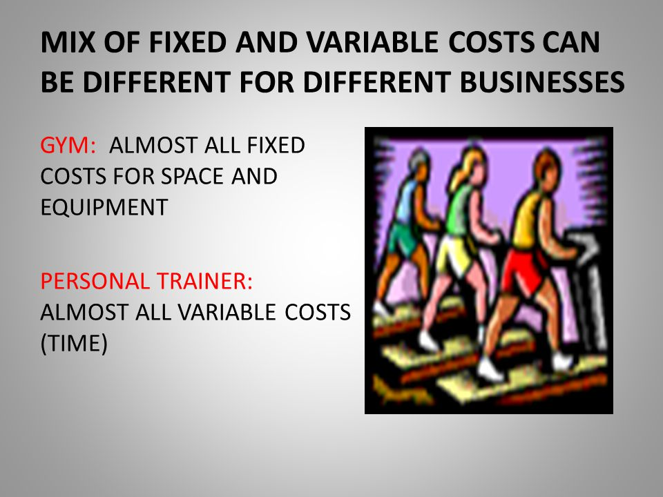 MIX OF FIXED AND VARIABLE COSTS CAN BE DIFFERENT FOR DIFFERENT BUSINESSES GYM: ALMOST ALL FIXED COSTS FOR SPACE AND EQUIPMENT PERSONAL TRAINER: ALMOST ALL VARIABLE COSTS (TIME)