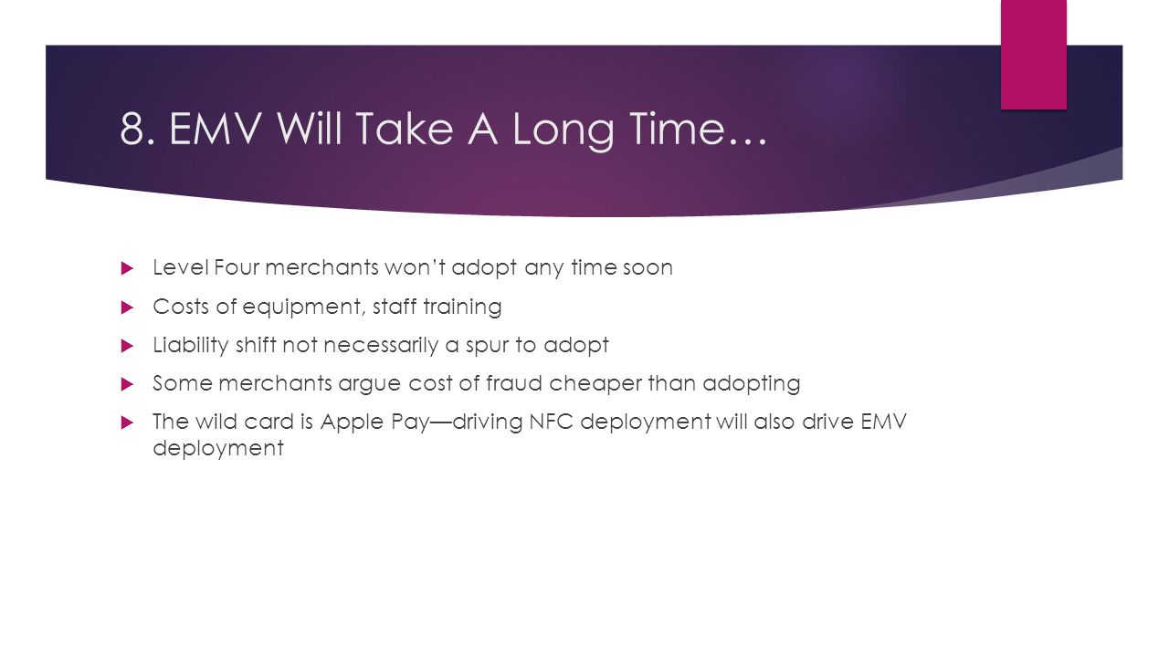 8. EMV Will Take A Long Time…  Level Four merchants won't adopt any time soon  Costs of equipment, staff training  Liability shift not necessarily
