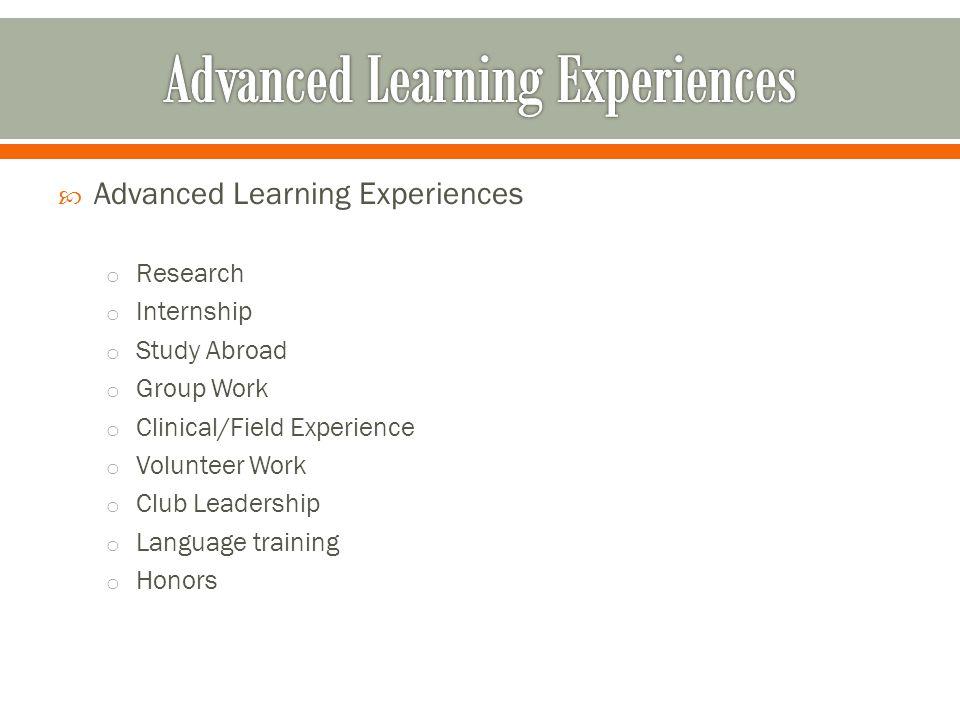  Advanced Learning Experiences o Research o Internship o Study Abroad o Group Work o Clinical/Field Experience o Volunteer Work o Club Leadership o Language training o Honors