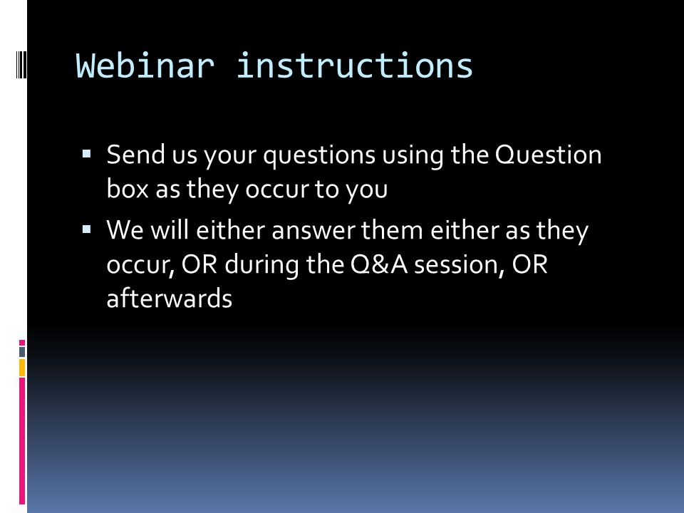 Webinar instructions  Send us your questions using the Question box as they occur to you  We will either answer them either as they occur, OR during the Q&A session, OR afterwards