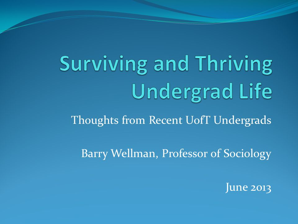 Thoughts from Recent UofT Undergrads Barry Wellman, Professor of Sociology June 2013