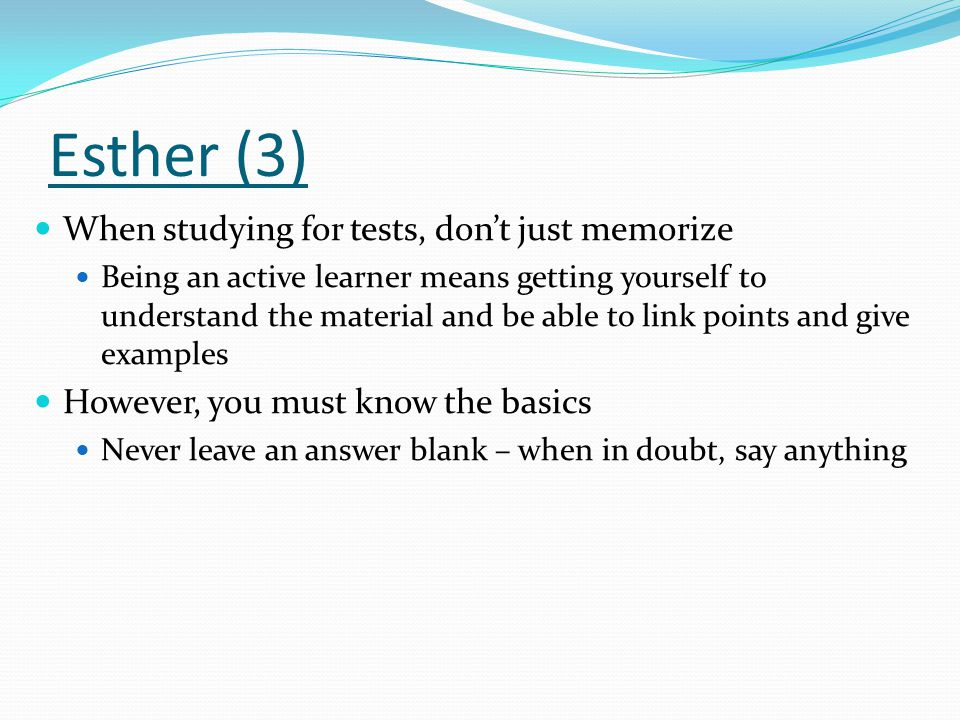 Esther (3) When studying for tests, don't just memorize Being an active learner means getting yourself to understand the material and be able to link points and give examples However, you must know the basics Never leave an answer blank – when in doubt, say anything